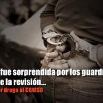 Por intento de ingreso de droga a Cereso, hay caos